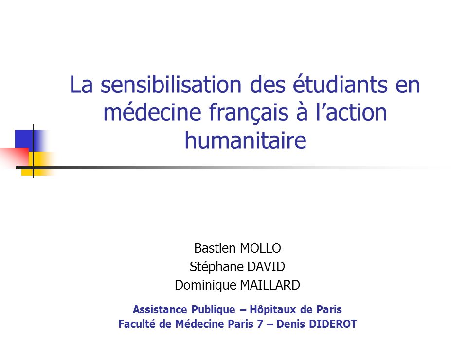 La sensibilisation des étudiants en médecine français à laction humanitaire Bastien MOLLO Stéphane DAVID Dominique MAILLARD Assistance Publique – Hôpi