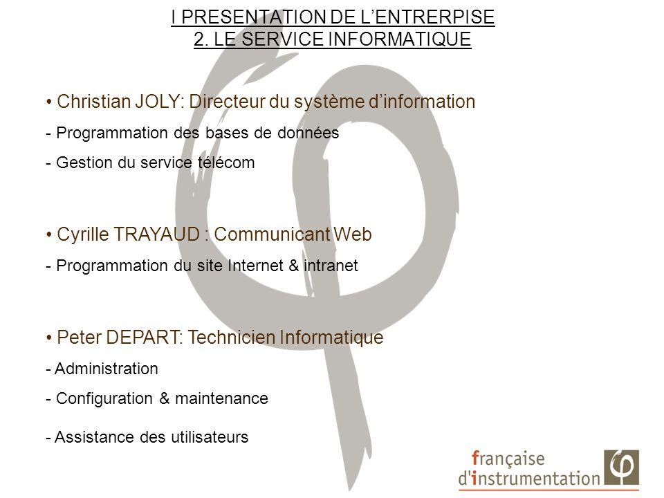 I PRESENTATION DE LENTRERPISE 2. LE SERVICE INFORMATIQUE Christian JOLY: Directeur du système dinformation - Programmation des bases de données - Gest