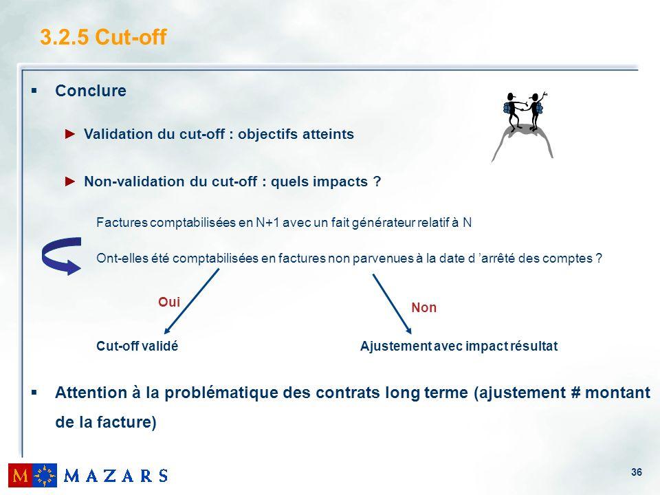 36 3.2.5 Cut-off Conclure Validation du cut-off : objectifs atteints Non-validation du cut-off : quels impacts ? Factures comptabilisées en N+1 avec u