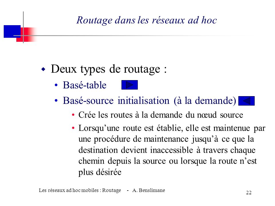 Les réseaux ad hoc mobiles : Routage - A. Benslimane 21 w Deux types de routage : Basé-table Basé-source initialisation (à la demande) Routage dans le
