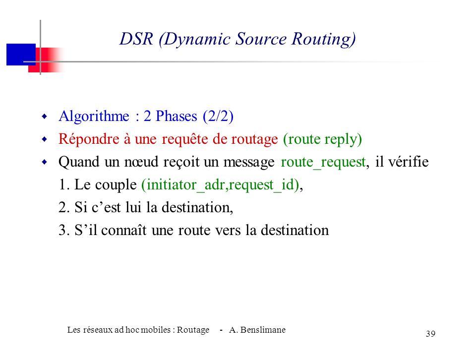 Les réseaux ad hoc mobiles : Routage - A. Benslimane 38 w Algorithme : 2 Phases (1/2) w Découverte dune route (route discovery) w Si aucune route nest