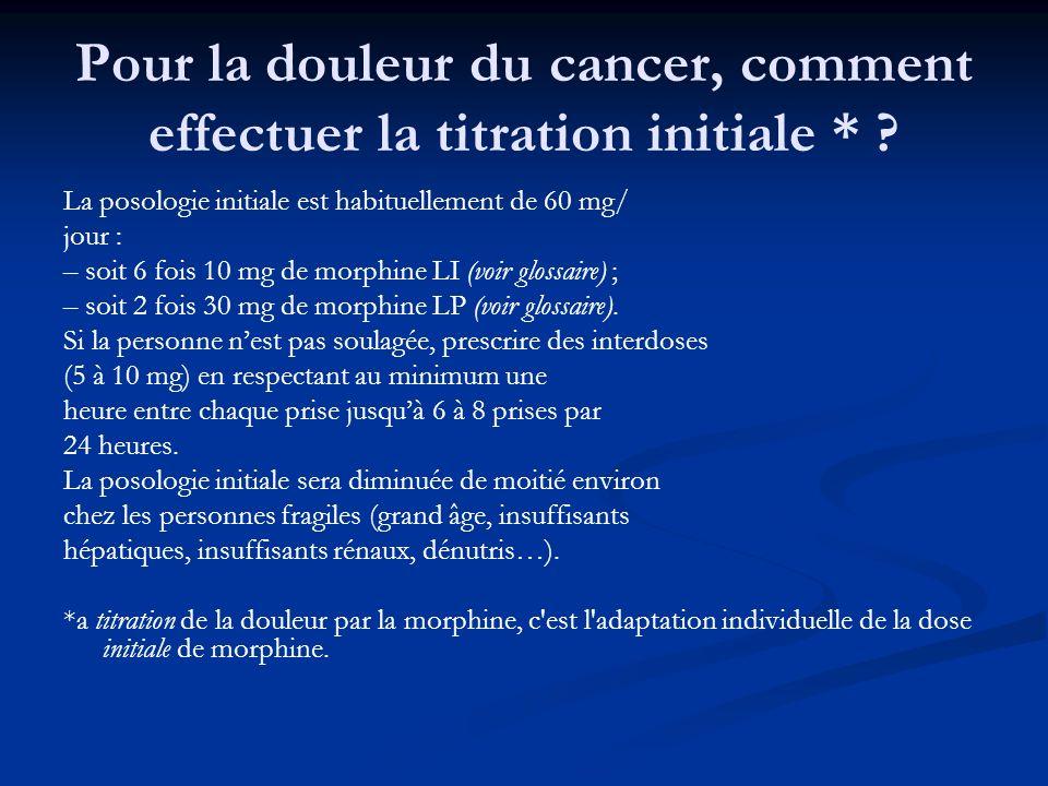 Pour la douleur du cancer, comment effectuer la titration initiale * ? La posologie initiale est habituellement de 60 mg/ jour : – soit 6 fois 10 mg d