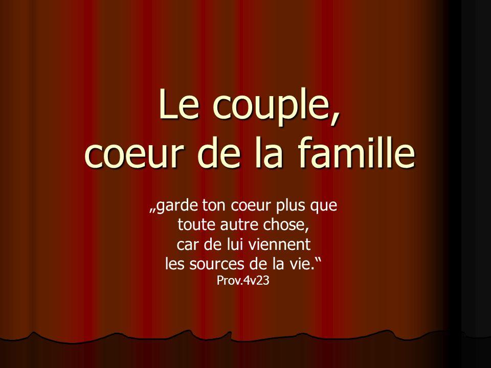 Le couple, coeur de la famille garde ton coeur plus que toute autre chose, car de lui viennent les sources de la vie. Prov.4v23