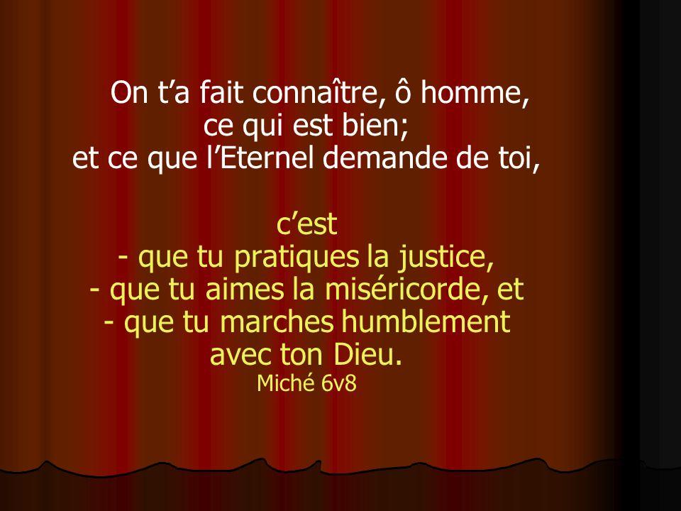 On ta fait connaître, ô homme, ce qui est bien; et ce que lEternel demande de toi, cest - que tu pratiques la justice, - que tu aimes la miséricorde,