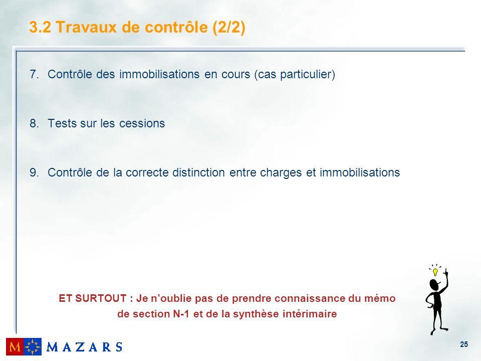 25 3.2 Travaux de contrôle (2/2) 7.Contrôle des immobilisations en cours (cas particulier) 8.Tests sur les cessions 9.Contrôle de la correcte distinct