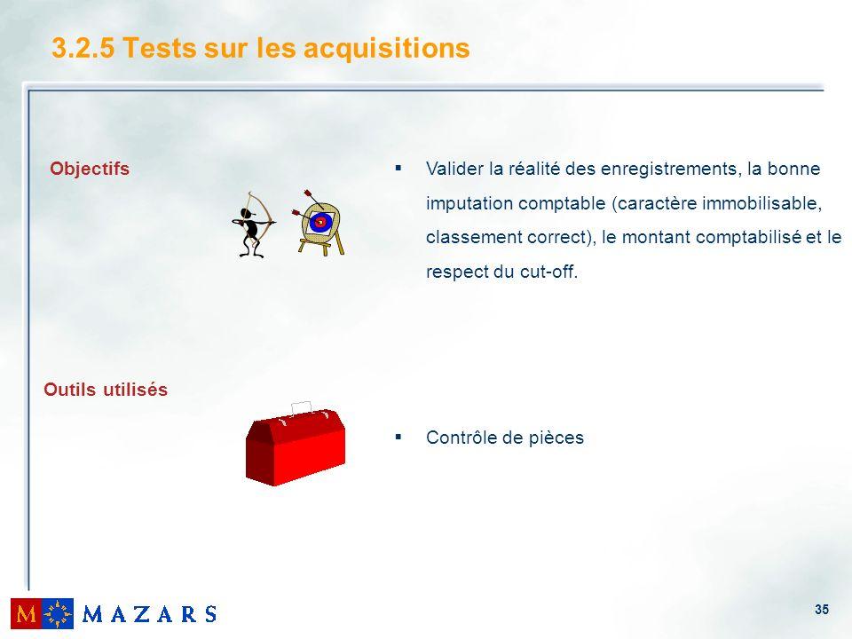 35 3.2.5 Tests sur les acquisitions Objectifs Outils utilisés Valider la réalité des enregistrements, la bonne imputation comptable (caractère immobil