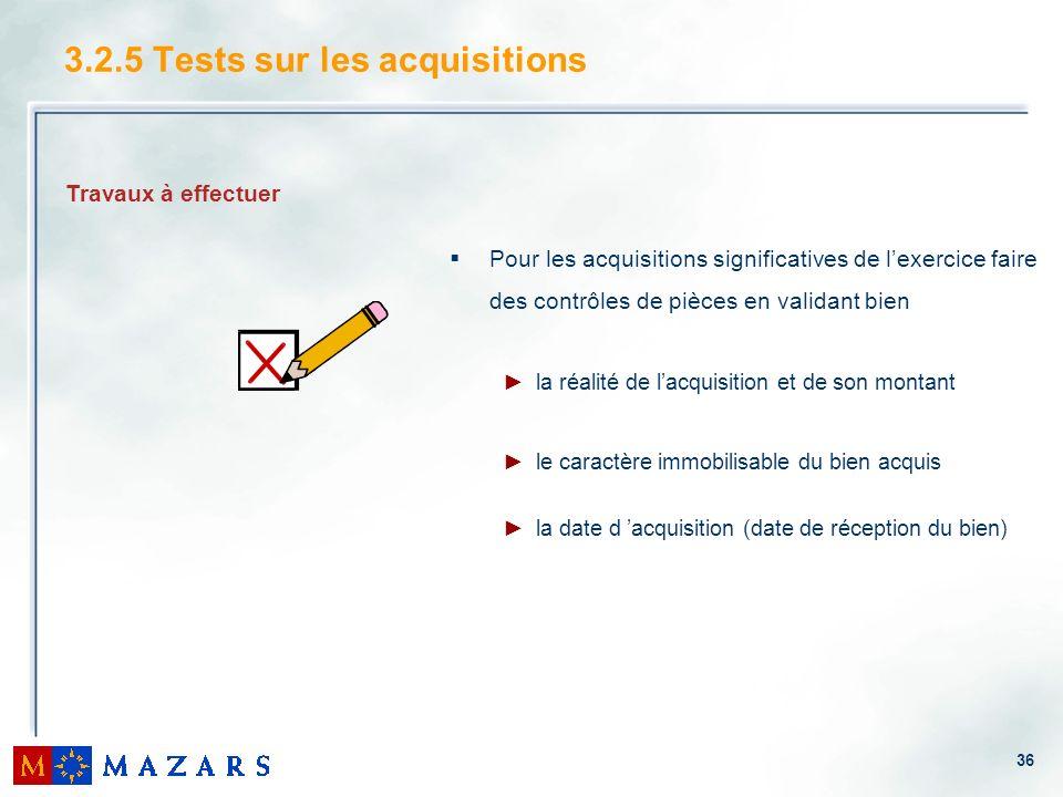 36 3.2.5 Tests sur les acquisitions Pour les acquisitions significatives de lexercice faire des contrôles de pièces en validant bien la réalité de lac