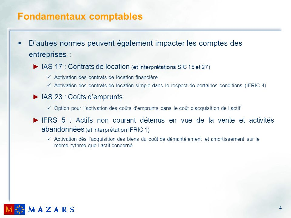 4 Fondamentaux comptables Dautres normes peuvent également impacter les comptes des entreprises : IAS 17 : Contrats de location (et interprétations SI