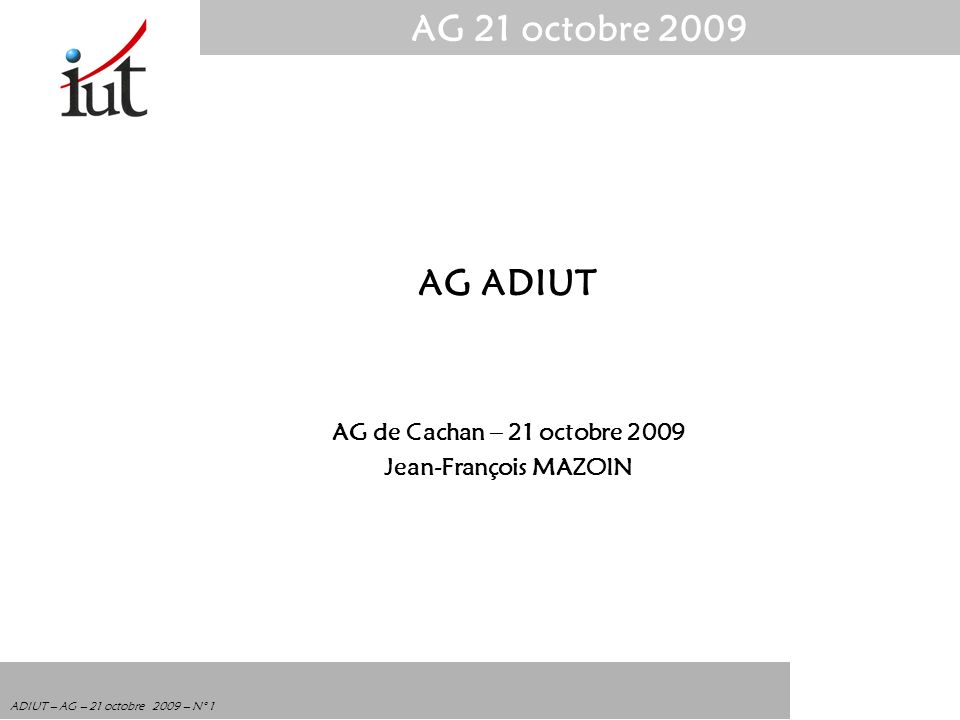 AG 21 octobre 2009 ADIUT – AG – 21 octobre 2009 – N° 1 AG ADIUT AG de Cachan – 21 octobre 2009 Jean-François MAZOIN