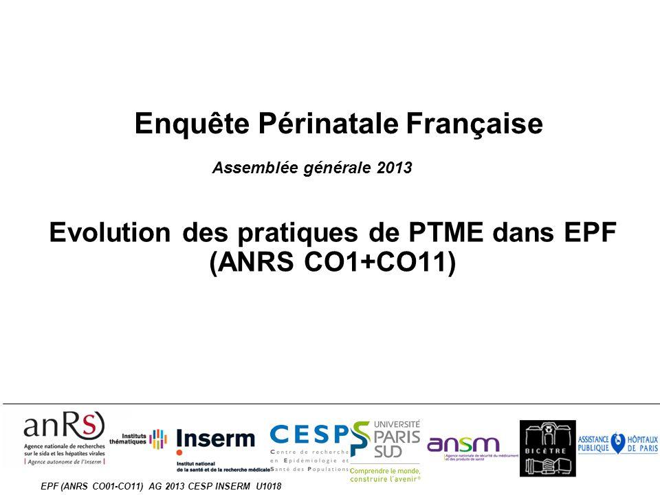 EPF (ANRS CO01-CO11) AG 2013 CESP INSERM U1018 Enquête Périnatale Française Evolution des pratiques de PTME dans EPF (ANRS CO1+CO11) Assemblée générale 2013