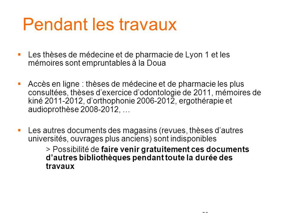 50 Pendant les travaux Les thèses de médecine et de pharmacie de Lyon 1 et les mémoires sont empruntables à la Doua Accès en ligne : thèses de médecin