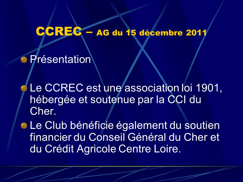 CCREC – AG du 15 décembre 2011 Présentation Le CCREC est une association loi 1901, hébergée et soutenue par la CCI du Cher. Le Club bénéficie égalemen