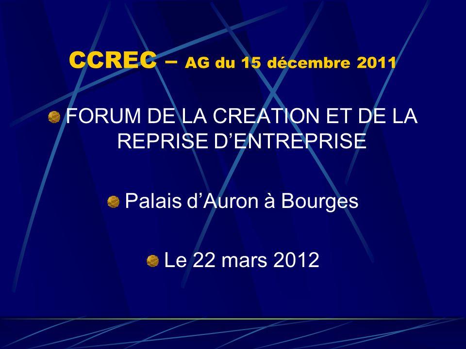 CCREC – AG du 15 décembre 2011 FORUM DE LA CREATION ET DE LA REPRISE DENTREPRISE Palais dAuron à Bourges Le 22 mars 2012