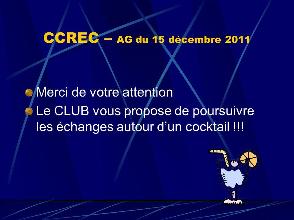 CCREC – AG du 15 décembre 2011 Merci de votre attention Le CLUB vous propose de poursuivre les échanges autour dun cocktail !!!