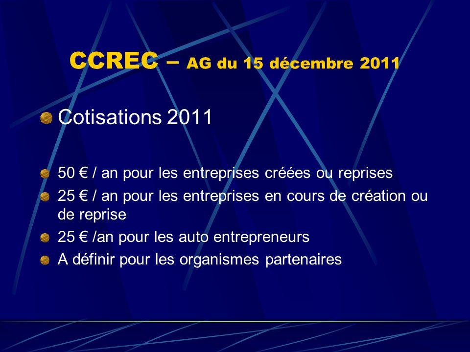 CCREC – AG du 15 décembre 2011 Cotisations 2011 50 / an pour les entreprises créées ou reprises 25 / an pour les entreprises en cours de création ou d