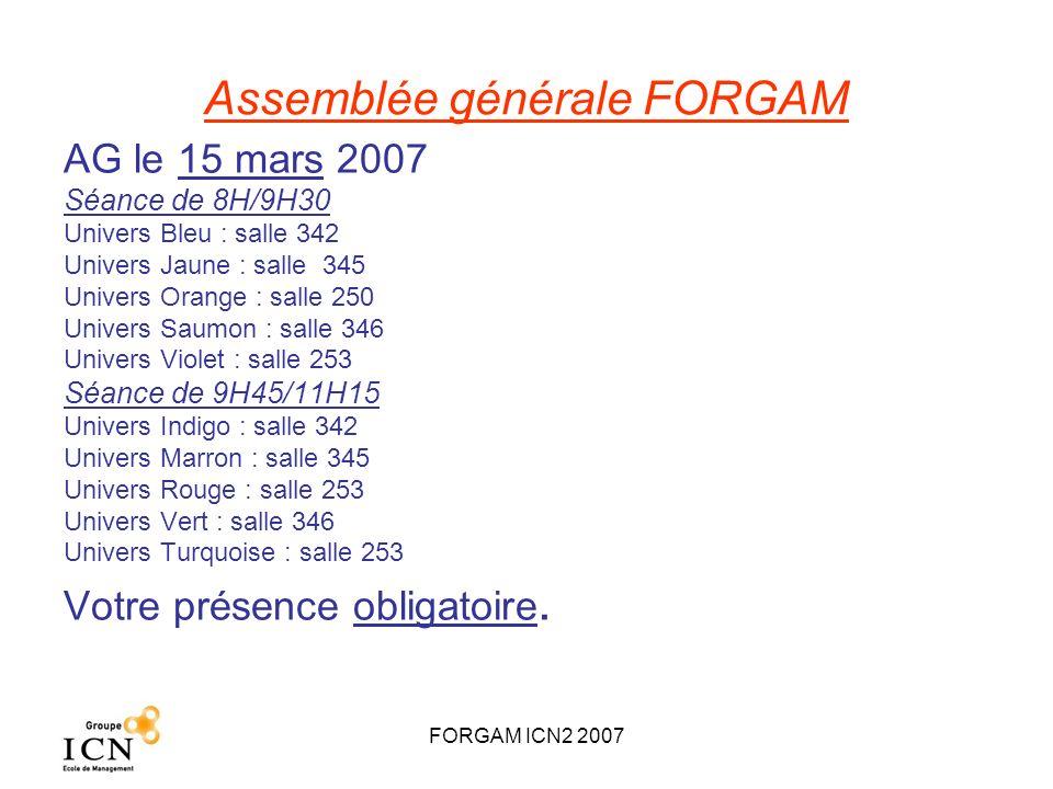 FORGAM ICN2 2007 Assemblée générale FORGAM AG le 15 mars 2007 Séance de 8H/9H30 Univers Bleu : salle 342 Univers Jaune : salle 345 Univers Orange : sa