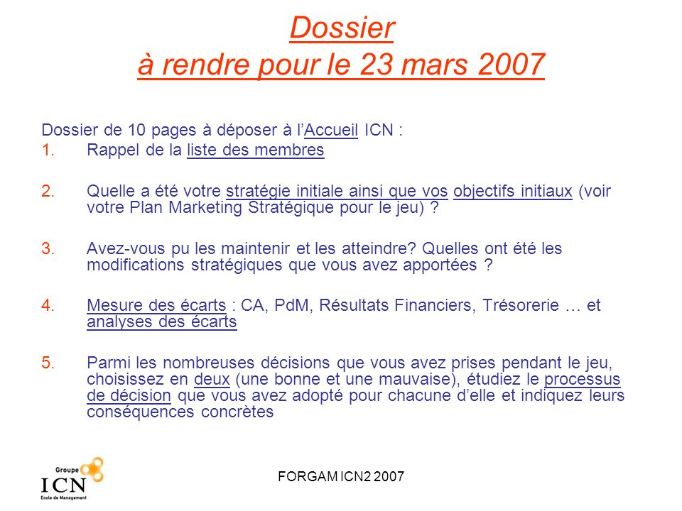 FORGAM ICN2 2007 Dossier à rendre pour le 23 mars 2007 Dossier de 10 pages à déposer à lAccueil ICN : 1.Rappel de la liste des membres 2.Quelle a été
