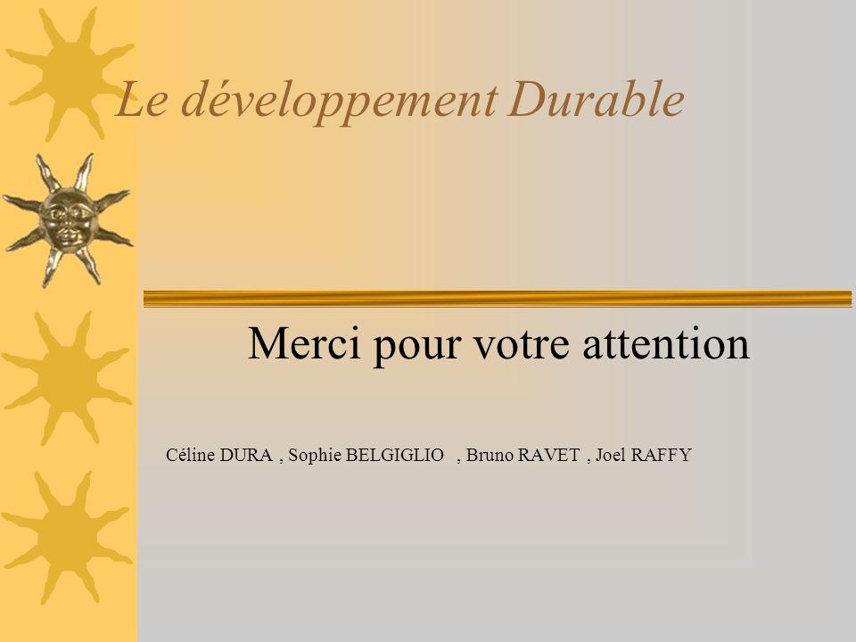 Le développement Durable Merci pour votre attention Céline DURA, Sophie BELGIGLIO, Bruno RAVET, Joel RAFFY