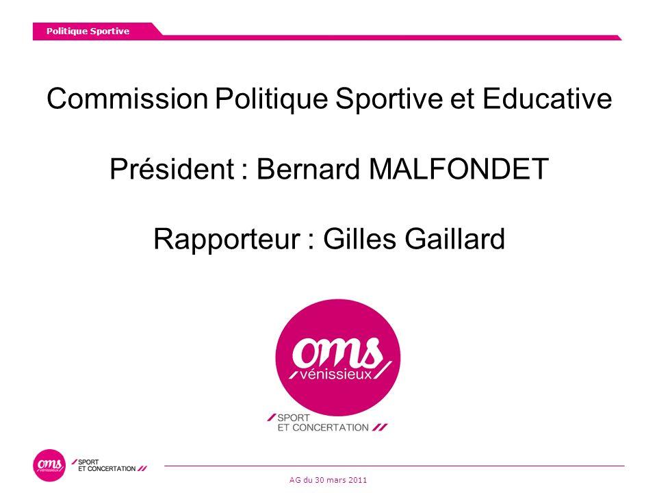 Commission Politique Sportive et Educative Président : Bernard MALFONDET Rapporteur : Gilles Gaillard Politique Sportive AG du 30 mars 2011