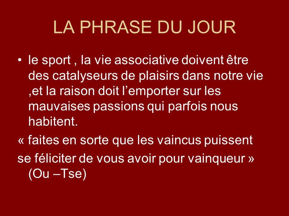 LA PHRASE DU JOUR le sport, la vie associative doivent être des catalyseurs de plaisirs dans notre vie,et la raison doit lemporter sur les mauvaises p