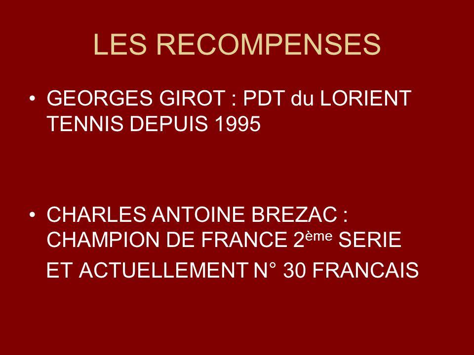 LES RECOMPENSES GEORGES GIROT : PDT du LORIENT TENNIS DEPUIS 1995 CHARLES ANTOINE BREZAC : CHAMPION DE FRANCE 2 ème SERIE ET ACTUELLEMENT N° 30 FRANCA