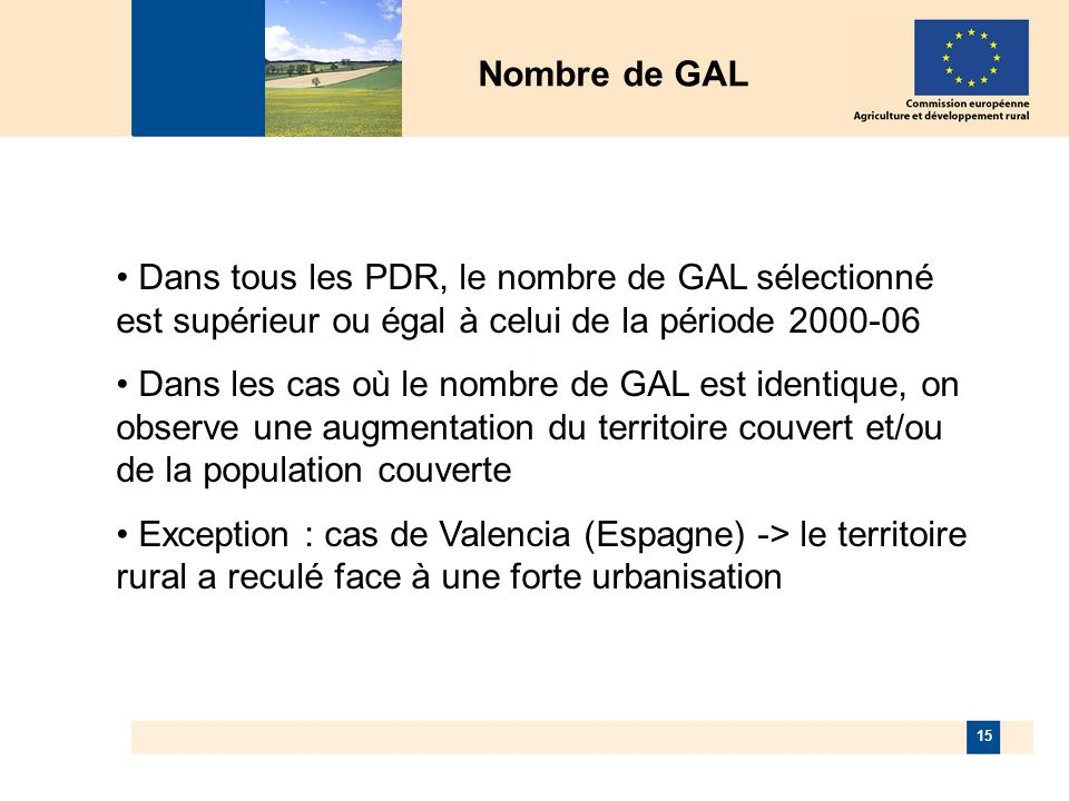 15 Nombre de GAL Dans tous les PDR, le nombre de GAL sélectionné est supérieur ou égal à celui de la période 2000-06 Dans les cas où le nombre de GAL est identique, on observe une augmentation du territoire couvert et/ou de la population couverte Exception : cas de Valencia (Espagne) -> le territoire rural a reculé face à une forte urbanisation
