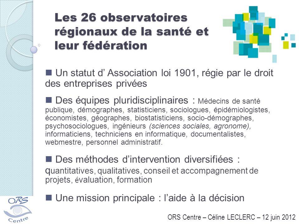 Les 26 observatoires régionaux de la santé et leur fédération ORS Centre – Céline LECLERC – 12 juin 2012 Un statut d Association loi 1901, régie par l