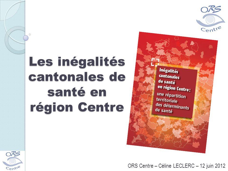 Les inégalités cantonales de santé en région Centre ORS Centre – Céline LECLERC – 12 juin 2012