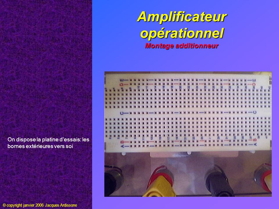 Amplificateur opérationnel Montage additionneur © copyright janvier 2006 Jacques Ardissone On dispose la platine dessais: les bornes extérieures vers