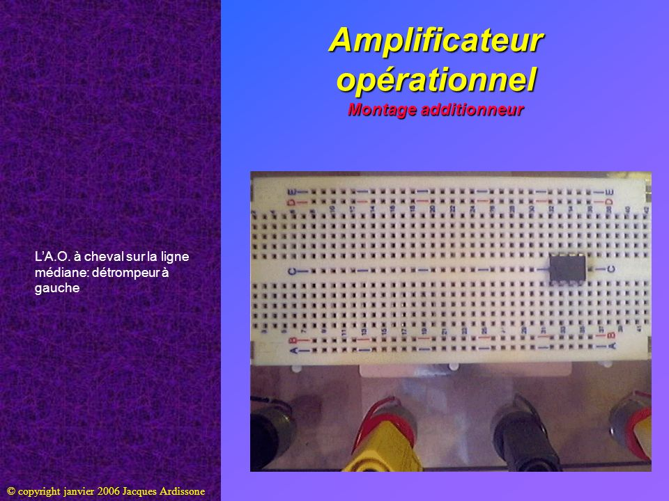 Amplificateur opérationnel Montage additionneur © copyright janvier 2006 Jacques Ardissone Entrée inverseuse E - (borne 2) reliée à la ligne A grâce à un cavalier
