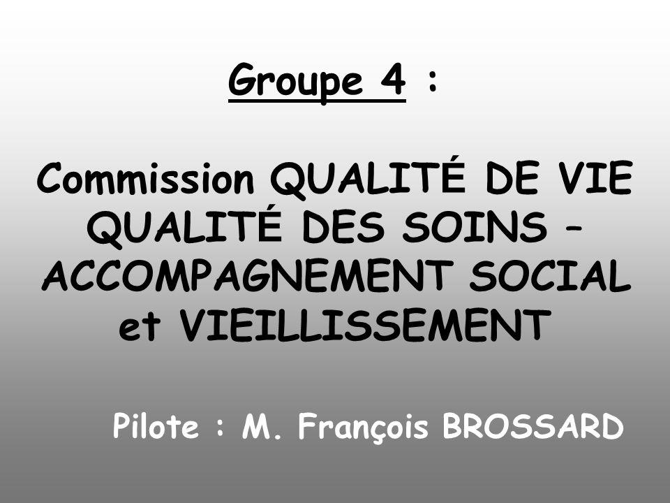 Groupe 4 : Commission QUALIT É DE VIE QUALIT É DES SOINS – ACCOMPAGNEMENT SOCIAL et VIEILLISSEMENT Pilote : M. François BROSSARD
