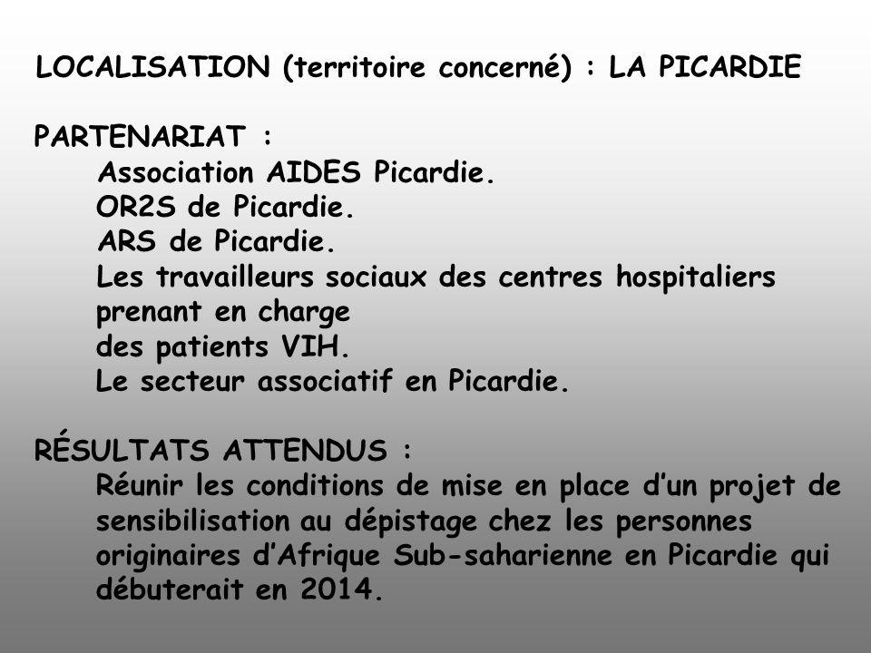 LOCALISATION (territoire concerné) : LA PICARDIE PARTENARIAT : Association AIDES Picardie. OR2S de Picardie. ARS de Picardie. Les travailleurs sociaux