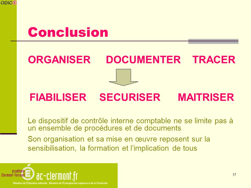 17 Conclusion ORGANISER DOCUMENTER TRACER FIABILISER SECURISER MAITRISER Le dispositif de contrôle interne comptable ne se limite pas à un ensemble de