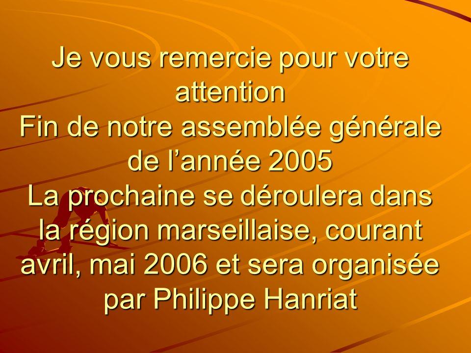 Je vous remercie pour votre attention Fin de notre assemblée générale de lannée 2005 La prochaine se déroulera dans la région marseillaise, courant avril, mai 2006 et sera organisée par Philippe Hanriat