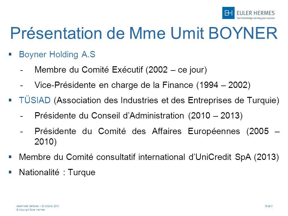 Assemblée Générale – 23 octobre 2013 © Copyright Euler Hermes Slide 3 Présentation de Mme Umit BOYNER Boyner Holding A.S -Membre du Comité Exécutif (2002 – ce jour) -Vice-Présidente en charge de la Finance (1994 – 2002) TÜSIAD (Association des Industries et des Entreprises de Turquie) -Présidente du Conseil dAdministration (2010 – 2013) -Présidente du Comité des Affaires Européennes (2005 – 2010) Membre du Comité consultatif international dUniCredit SpA (2013) Nationalité : Turque