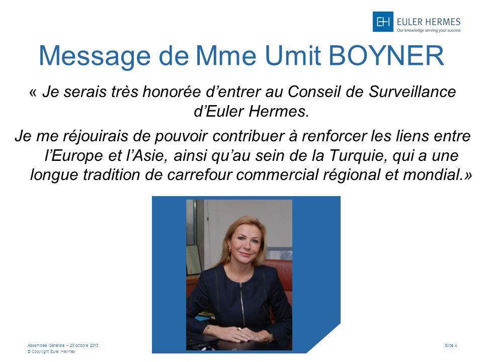 Assemblée Générale – 23 octobre 2013 © Copyright Euler Hermes Slide 4 Message de Mme Umit BOYNER « Je serais très honorée dentrer au Conseil de Surveillance dEuler Hermes.