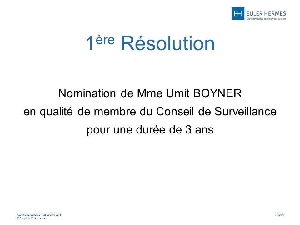 Assemblée Générale – 23 octobre 2013 © Copyright Euler Hermes Slide 6 1 ère Résolution Nomination de Mme Umit BOYNER en qualité de membre du Conseil de Surveillance pour une durée de 3 ans