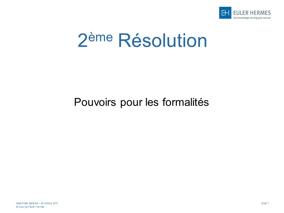 Assemblée Générale – 23 octobre 2013 © Copyright Euler Hermes Slide 7 2 ème Résolution Pouvoirs pour les formalités
