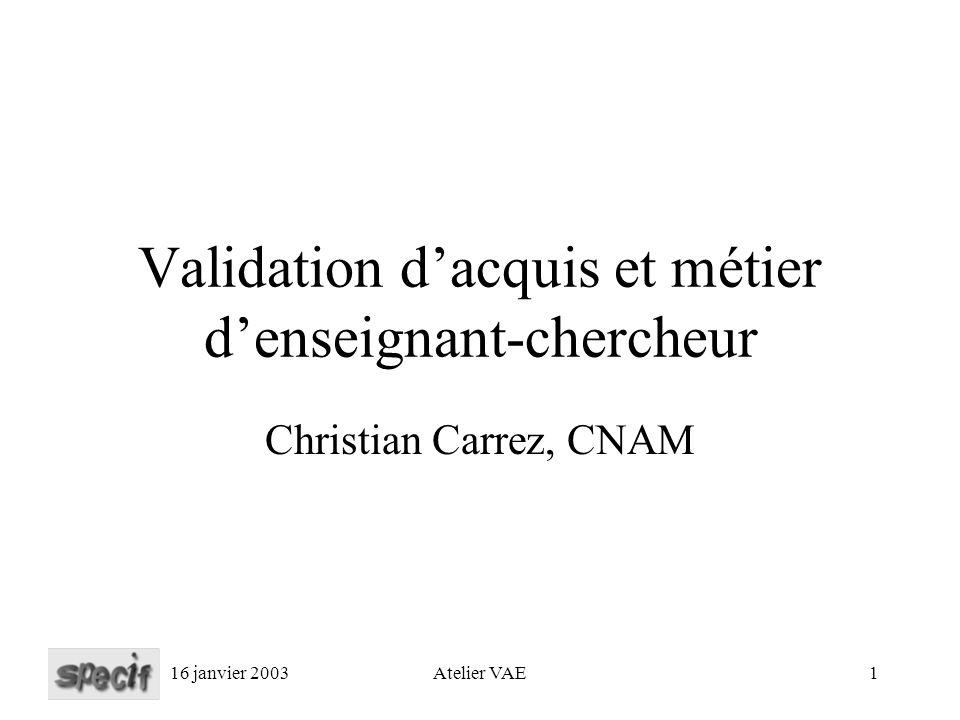 16 janvier 2003Atelier VAE1 Validation dacquis et métier denseignant-chercheur Christian Carrez, CNAM