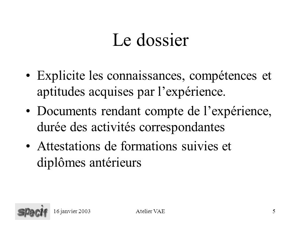 16 janvier 2003Atelier VAE5 Le dossier Explicite les connaissances, compétences et aptitudes acquises par lexpérience.