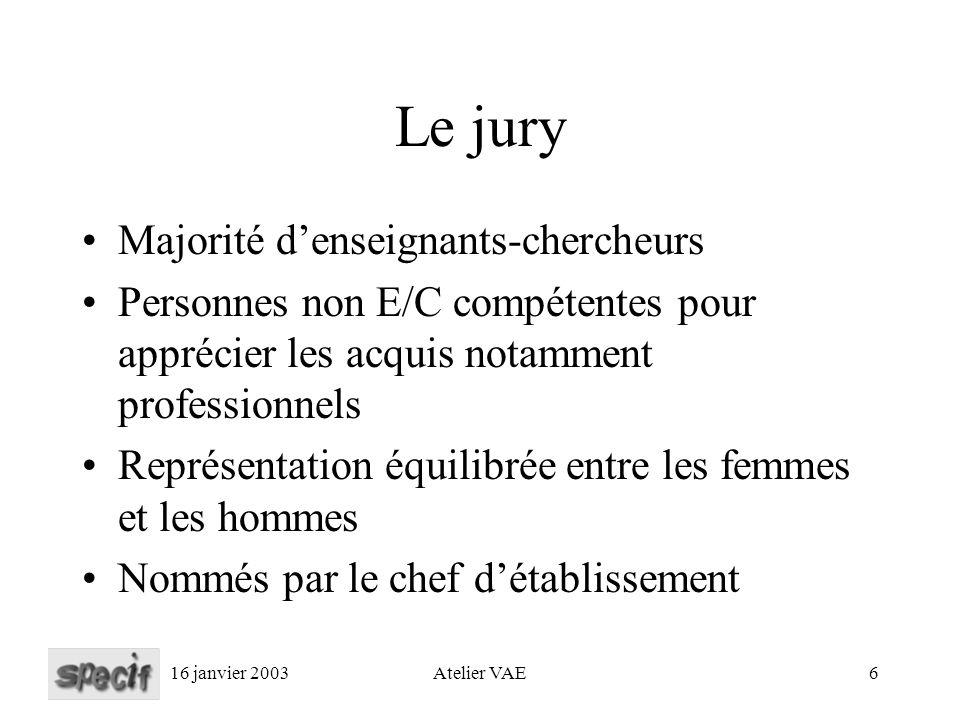 16 janvier 2003Atelier VAE6 Le jury Majorité denseignants-chercheurs Personnes non E/C compétentes pour apprécier les acquis notamment professionnels Représentation équilibrée entre les femmes et les hommes Nommés par le chef détablissement
