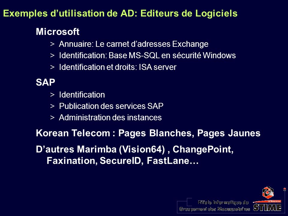 Exemples dutilisation de AD: Editeurs de Logiciels Microsoft >Annuaire: Le carnet dadresses Exchange >Identification: Base MS-SQL en sécurité Windows >Identification et droits: ISA server SAP >Identification >Publication des services SAP >Administration des instances Korean Telecom : Pages Blanches, Pages Jaunes Dautres Marimba (Vision64), ChangePoint, Faxination, SecureID, FastLane…