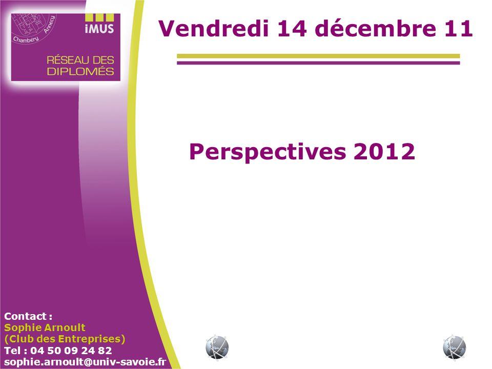 Contact : Sophie Arnoult (Club des Entreprises) Tel : 04 50 09 24 82 sophie.arnoult@univ-savoie.fr Vendredi 14 décembre 11 Perspectives 2012