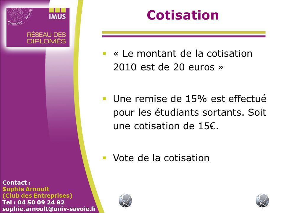Contact : Sophie Arnoult (Club des Entreprises) Tel : 04 50 09 24 82 sophie.arnoult@univ-savoie.fr Cotisation « Le montant de la cotisation 2010 est de 20 euros » Une remise de 15% est effectué pour les étudiants sortants.
