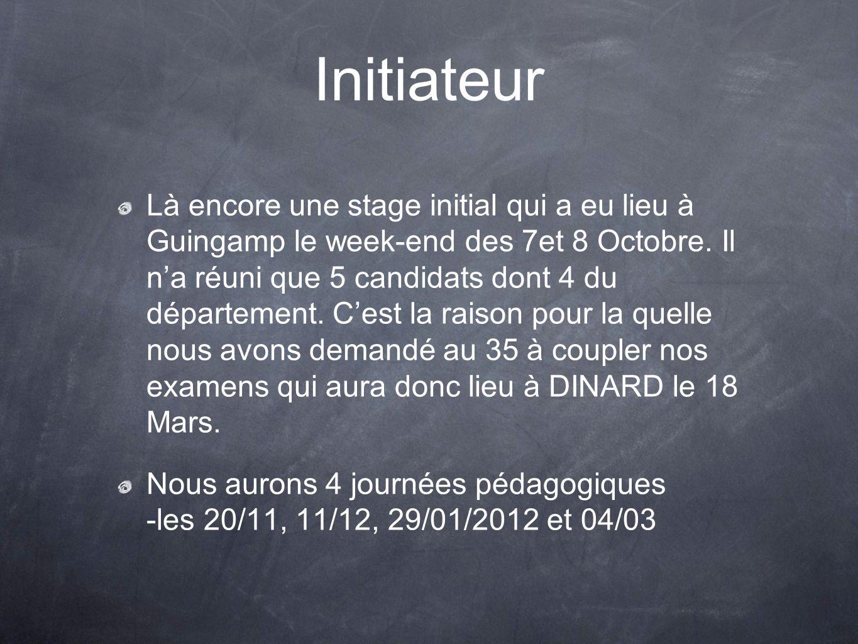 Initiateur Là encore une stage initial qui a eu lieu à Guingamp le week-end des 7et 8 Octobre. Il na réuni que 5 candidats dont 4 du département. Cest