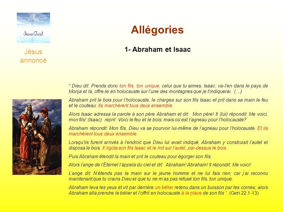 Jésus annoncé Allégories 1- Abraham et Isaac Dieu dit: Prends donc ton fils, ton unique, celui que tu aimes, Isaac; va-ten dans le pays de Morija et l