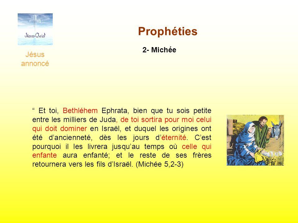 Jésus annoncé Prophéties 2- Michée Et toi, Bethléhem Ephrata, bien que tu sois petite entre les milliers de Juda, de toi sortira pour moi celui qui do