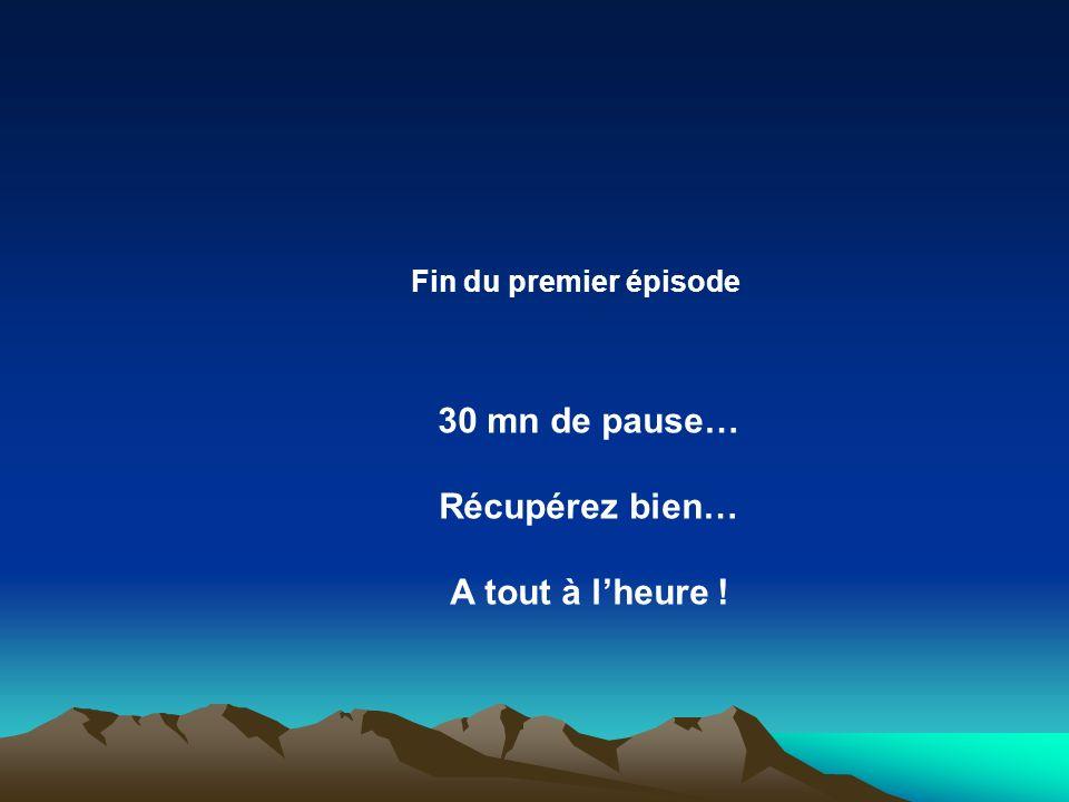 Fin du premier épisode 30 mn de pause… Récupérez bien… A tout à lheure !