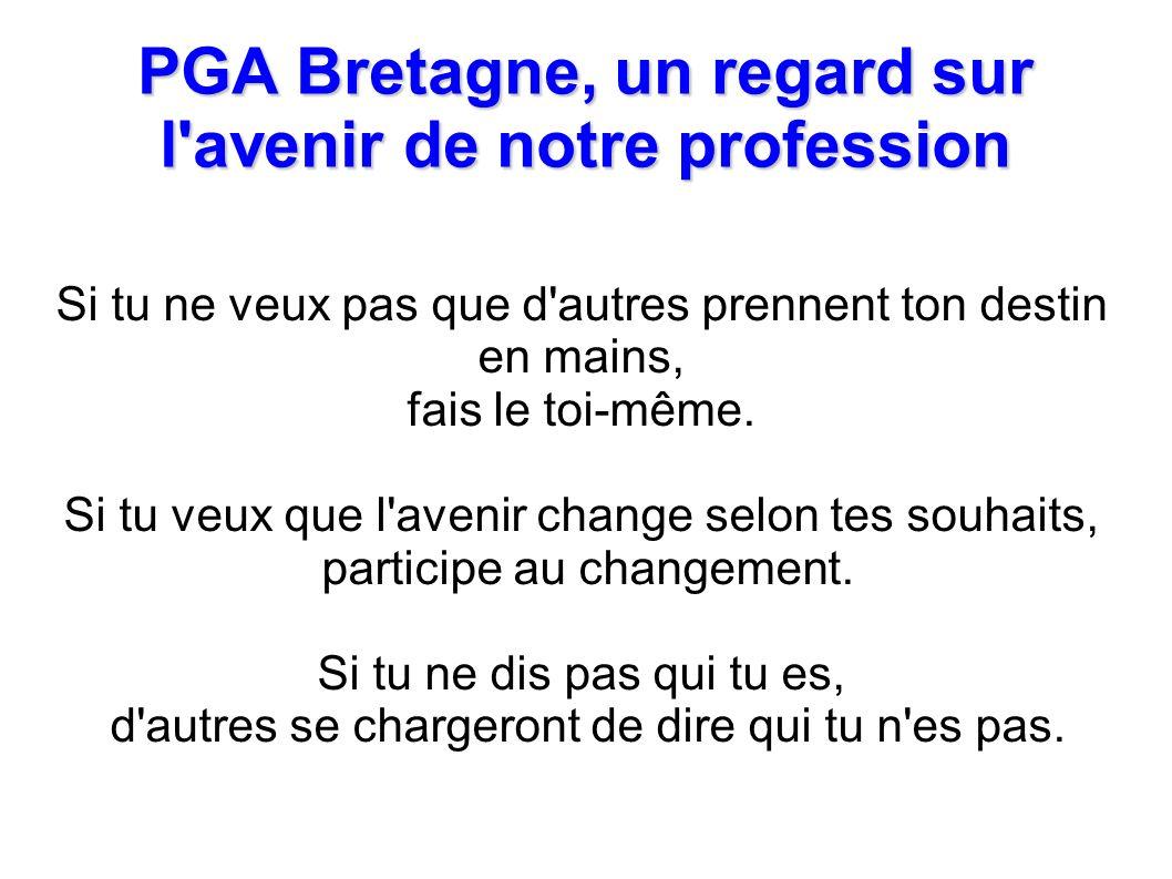 PGA Bretagne, un regard sur l avenir de notre profession Si tu ne veux pas que d autres prennent ton destin en mains, fais le toi-même.