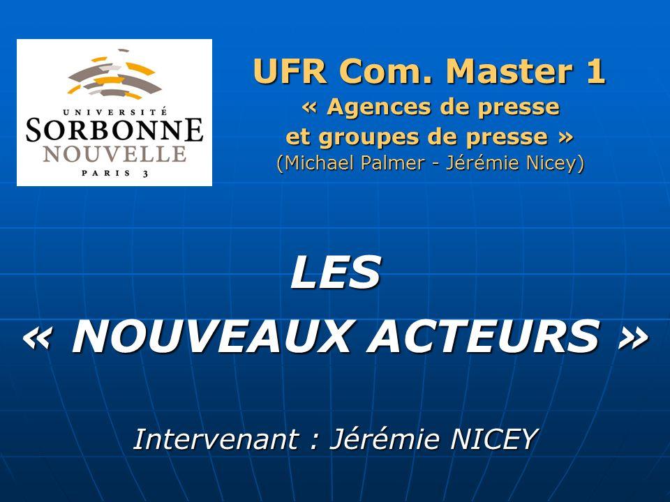 UFR Com. Master 1 « Agences de presse et groupes de presse » (Michael Palmer - Jérémie Nicey) LES « NOUVEAUX ACTEURS » Intervenant : Jérémie NICEY